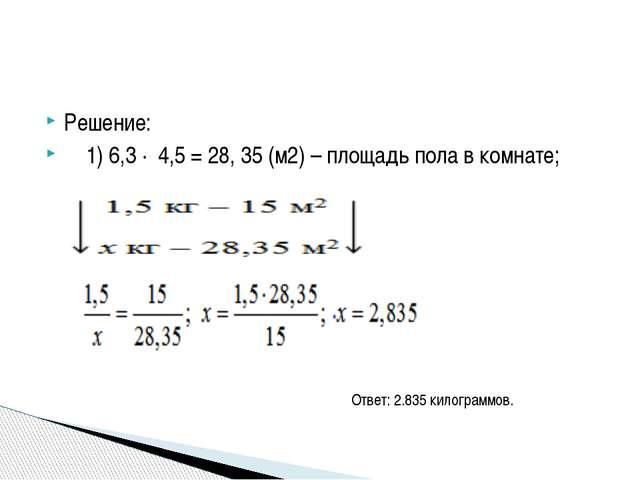 Решение: 1) 6,3 ∙ 4,5 = 28, 35 (м2) – площадь пола в комнате; Ответ: 2.835 ки...
