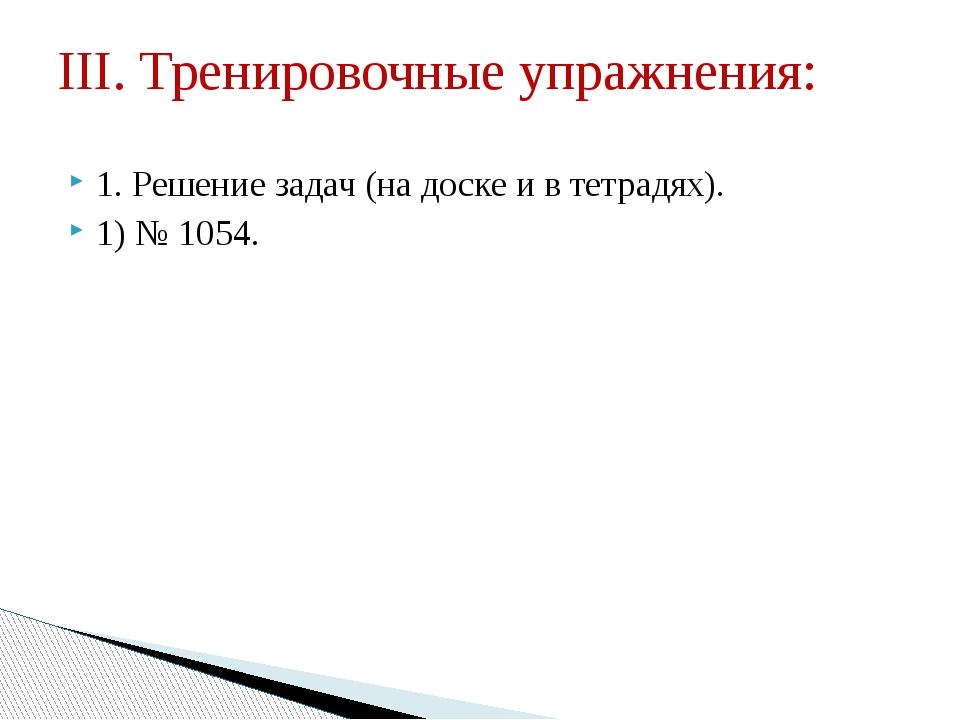 1. Решение задач (на доске и в тетрадях). 1) № 1054. III. Тренировочные упраж...