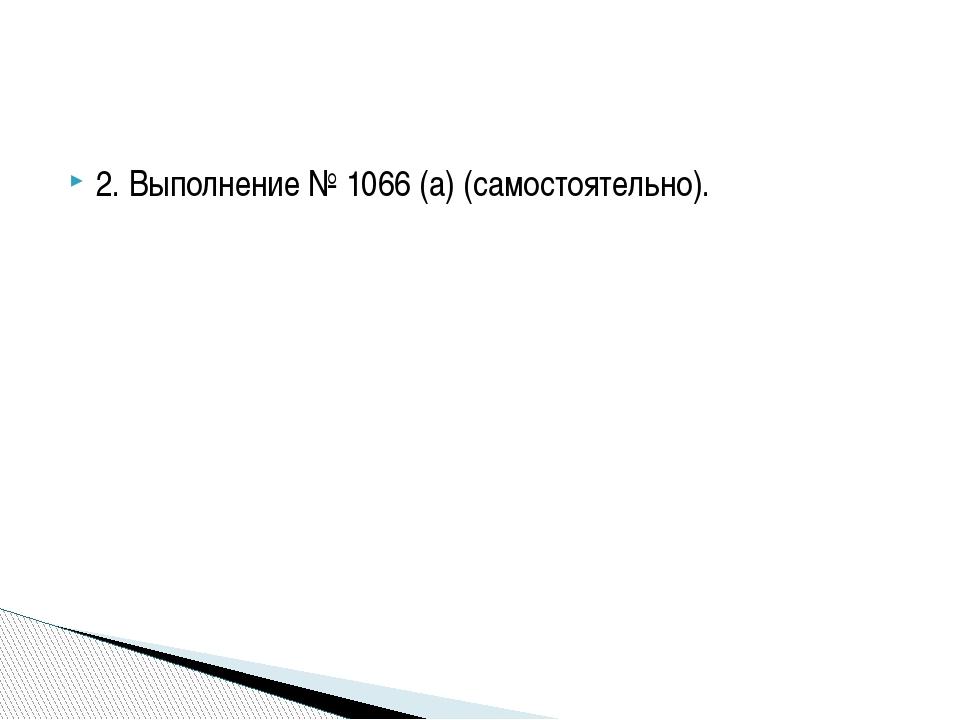 2. Выполнение № 1066 (а) (самостоятельно).