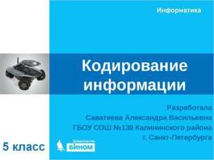 Кодирование информации Разработала Саватеева Александра Васильевна ГБОУ СОШ №