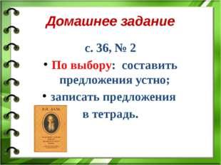 Домашнее задание с. 36, № 2 По выбору: составить предложения устно; записать