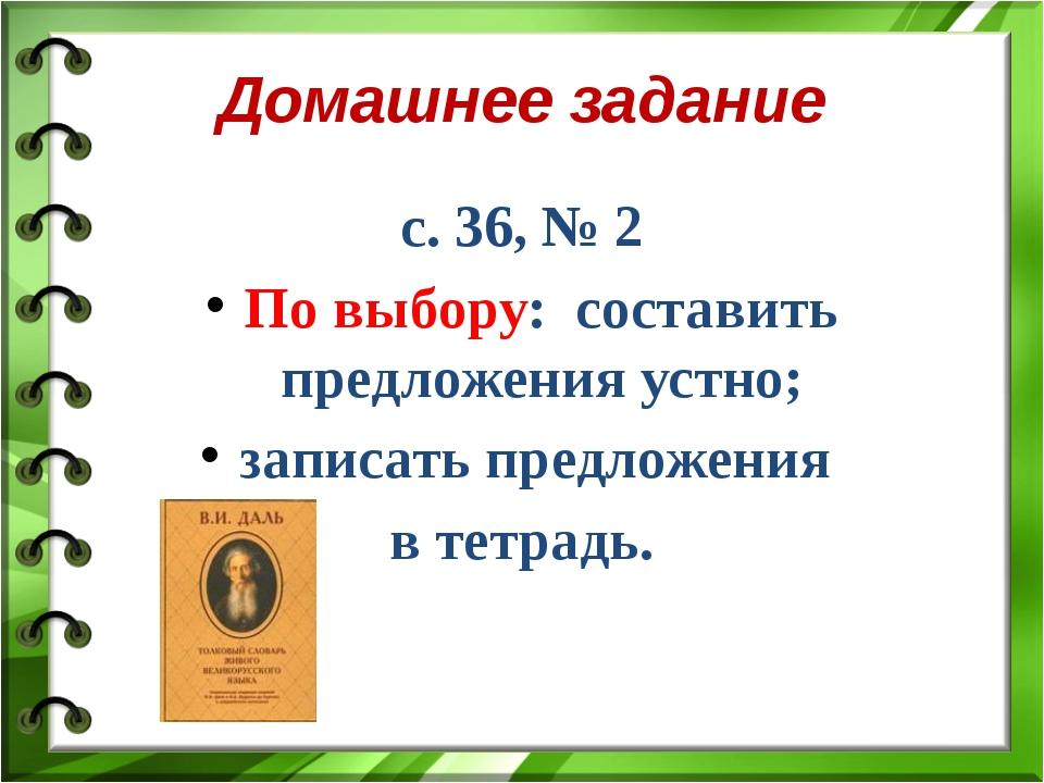Домашнее задание с. 36, № 2 По выбору: составить предложения устно; записать...