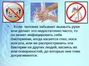 Если человек забывает вымыть руки или делает это недостаточно часто, то он м