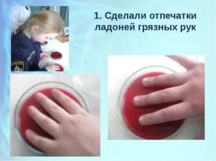 1. Сделали отпечатки ладоней грязных рук