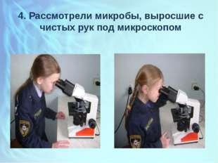 4. Рассмотрели микробы, выросшие с чистых рук под микроскопом
