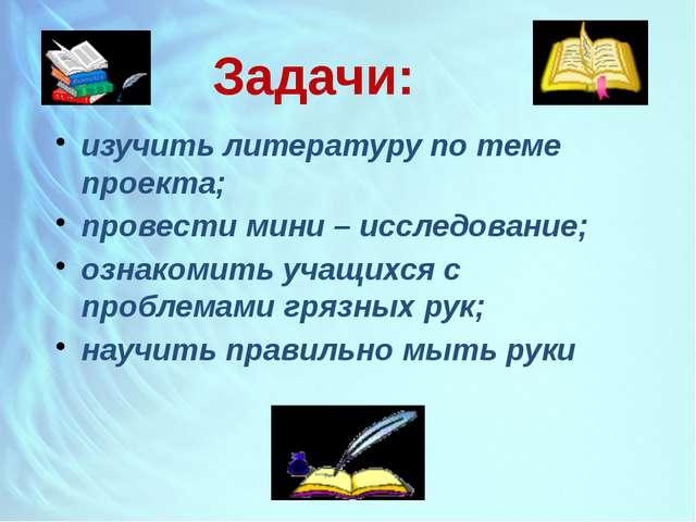 Задачи: изучить литературу по теме проекта; провести мини – исследование; озн...