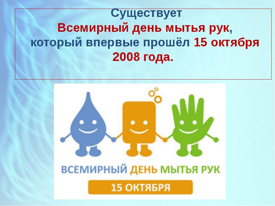 Существует Всемирный день мытья рук, который впервые прошёл 15 октября 2008...