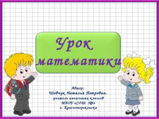 Урок математики Автор: Шевчук Наталья Петровна, учитель начальных классов МБО