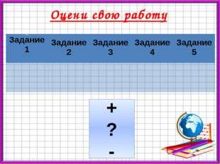 Оцени свою работу + ? - Задание Задание 1 Задание 2 Задание 3 Задание 4 Задан
