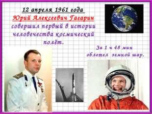 12 апреля 1961 года Юрий Алексеевич Гагарин совершил первый в истории человеч