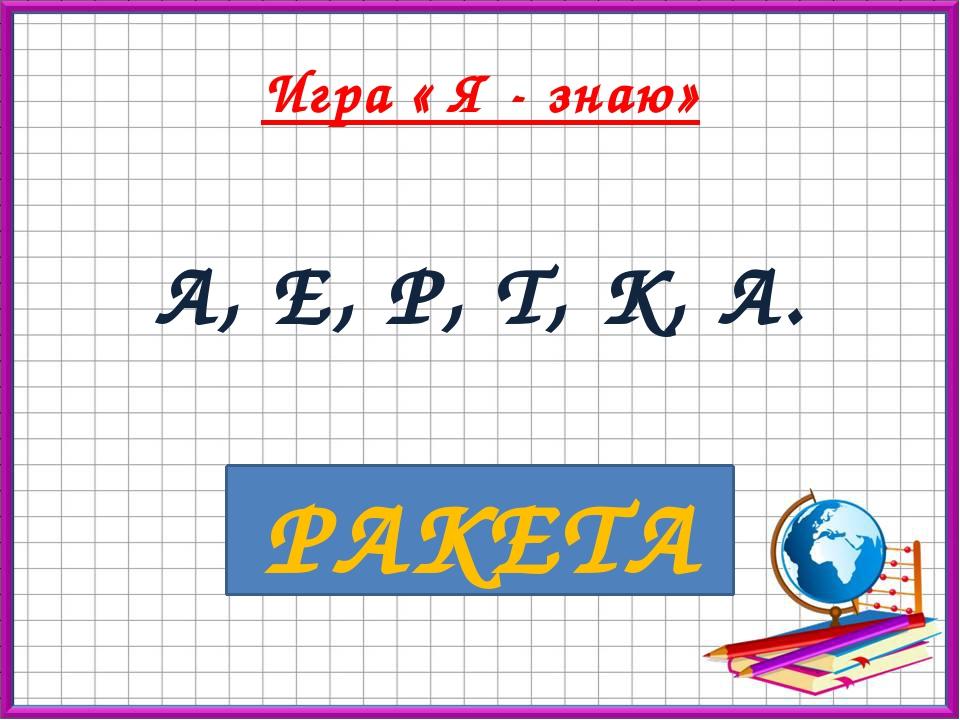 Игра « Я - знаю» А, Е, Р, Т, К, А. РАКЕТА