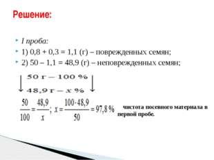I проба: 1) 0,8 + 0,3 = 1,1 (г) – поврежденных семян; 2) 50 – 1,1 = 48,9 (г)