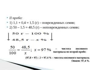 II проба: 1) 1,1 + 0,4 = 1,5 (г) – поврежденных семян; 2) 50 – 1,5 = 48,5 (г)