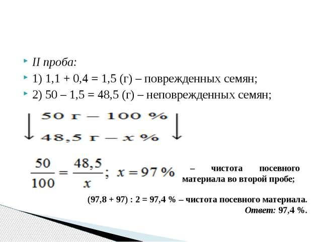 II проба: 1) 1,1 + 0,4 = 1,5 (г) – поврежденных семян; 2) 50 – 1,5 = 48,5 (г)...