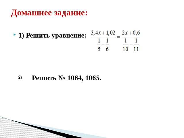 1) Решить уравнение: Домашнее задание: 2) Решить № 1064, 1065.