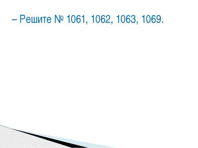 – Решите № 1061, 1062, 1063, 1069.
