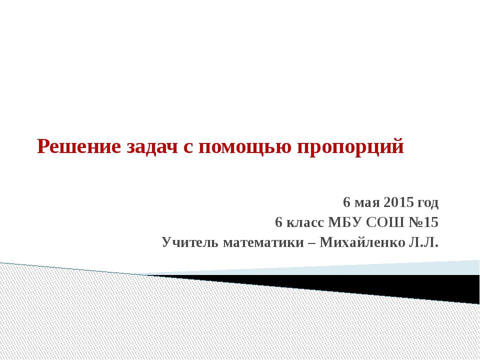 Решение задач с помощью пропорций 6 мая 2015 год 6 класс МБУ СОШ №15 Учитель...