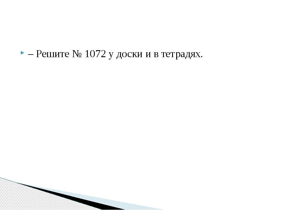– Решите № 1072 у доски и в тетрадях.