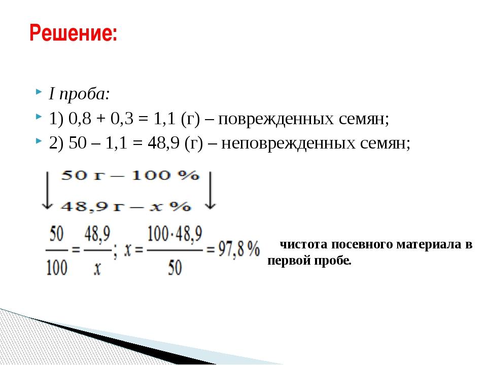 I проба: 1) 0,8 + 0,3 = 1,1 (г) – поврежденных семян; 2) 50 – 1,1 = 48,9 (г)...