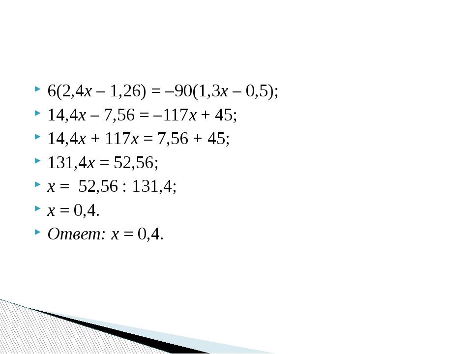6(2,4х – 1,26) = –90(1,3х – 0,5); 14,4х – 7,56 = –117х + 45; 14,4х + 117х = 7...