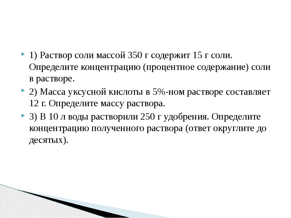 1) Раствор соли массой 350 г содержит 15 г соли. Определите концентрацию (про...