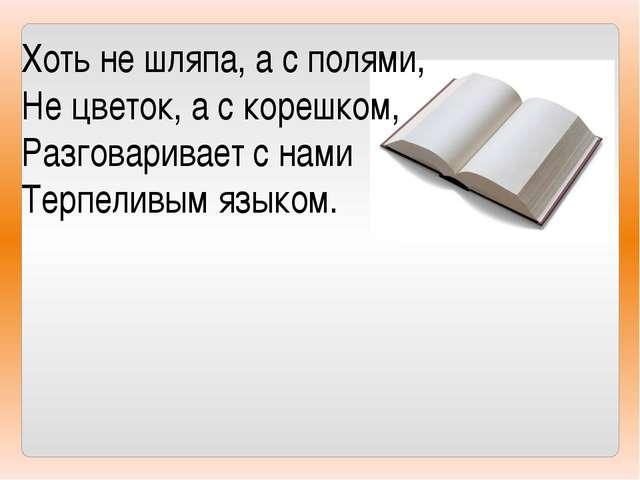 Хоть не шляпа, а с полями, Не цветок, а с корешком, Разговаривает с нами Терп...