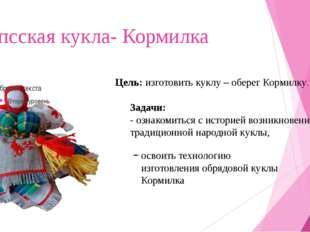 Вепсская кукла- Кормилка Цель: изготовить куклу – оберег Кормилку. Задачи: -