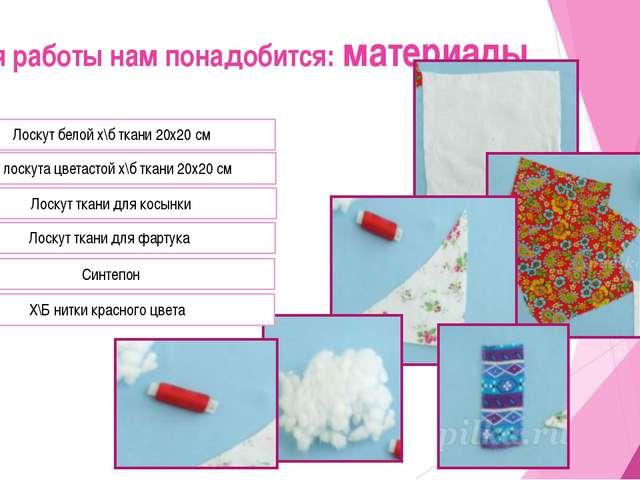 Для работы нам понадобится: материалы Лоскут белой х\б ткани 20х20 см 3 лоску...