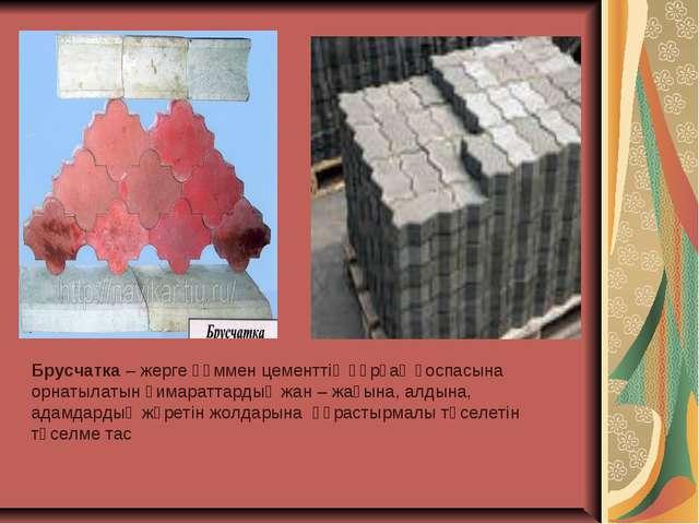 Брусчатка – жерге құммен цементтің құрғақ қоспасына орнатылатын ғимараттардың...