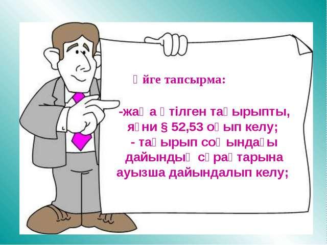 Үйге тапсырма: -жаңа өтілген тақырыпты, яғни § 52,53 оқып келу; - тақырып соң...