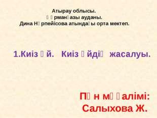Пән мұғалімі: Салыхова Ж. 1.Киіз үй. Киіз үйдің жасалуы. Атырау облысы. Құрма