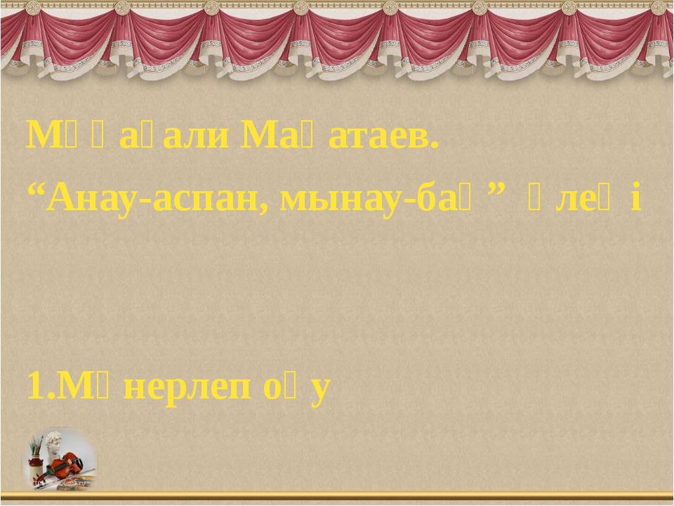 """Мұқағали Мақатаев. """"Анау-аспан, мынау-бақ"""" өлеңі 1.Мәнерлеп оқу"""