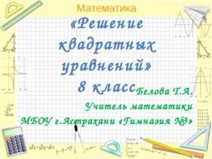 «Решение квадратных уравнений» 8 класс Белова Т.А. Учитель математики МБОУ г.