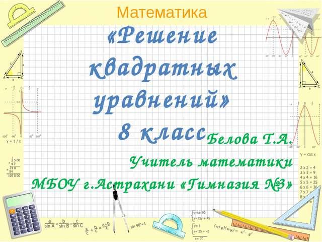 «Решение квадратных уравнений» 8 класс Белова Т.А. Учитель математики МБОУ г....