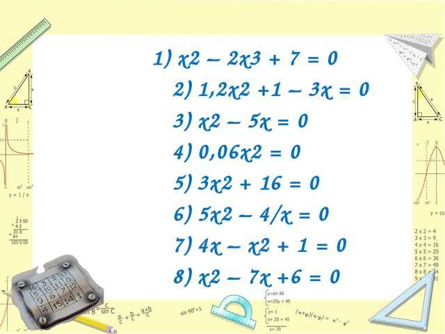 1) х2 – 2х3 + 7 = 0 2) 1,2х2 +1 – 3x = 0 3) x2 – 5x = 0 4) 0,06x2 = 0 5) 3x2...