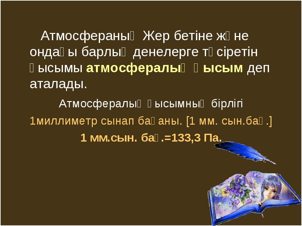 Атмосфераның Жер бетіне және ондағы барлық денелерге түсіретін қысымы атмосф...