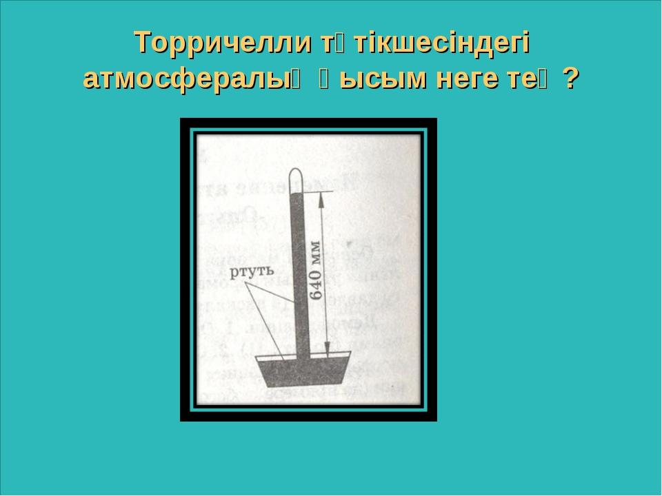 Торричелли түтікшесіндегі атмосфералық қысым неге тең?