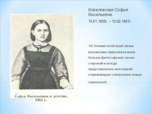 Ковалевская Софья Васильевна. 15.01.1850г. – 10.02.1891г. «В течение всей мое