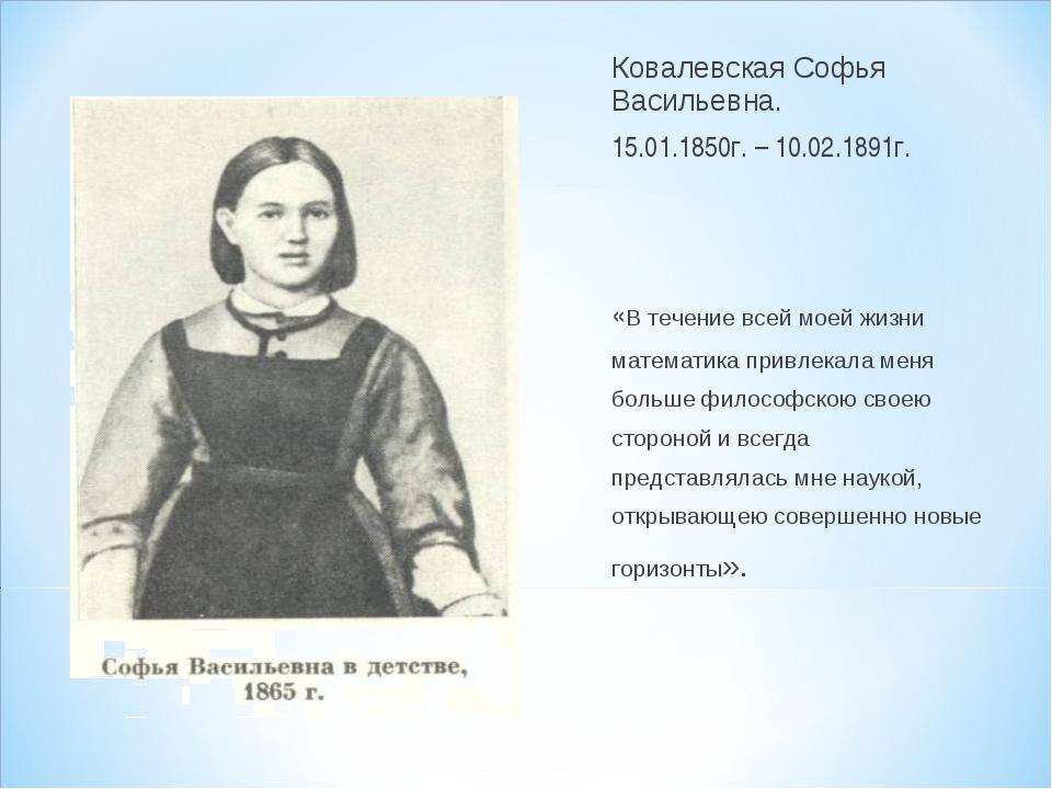 Ковалевская Софья Васильевна. 15.01.1850г. – 10.02.1891г. «В течение всей мое...