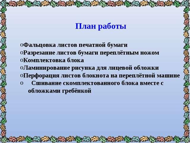 План работы Фальцовка листов печатной бумаги Разрезание листов бумаги переплё...