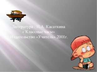 Литература : Н.А. Касаткина « Классные часы» Издательство «Учитель» 2001г.