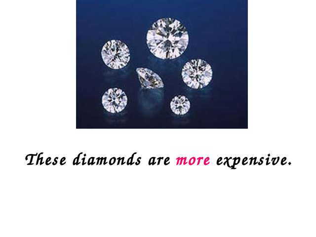 These diamonds are more expensive.