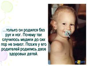…только он родился без рук и ног. Почему так случилось медики до сих пор не з