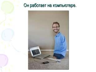 Он работает на компьютере.