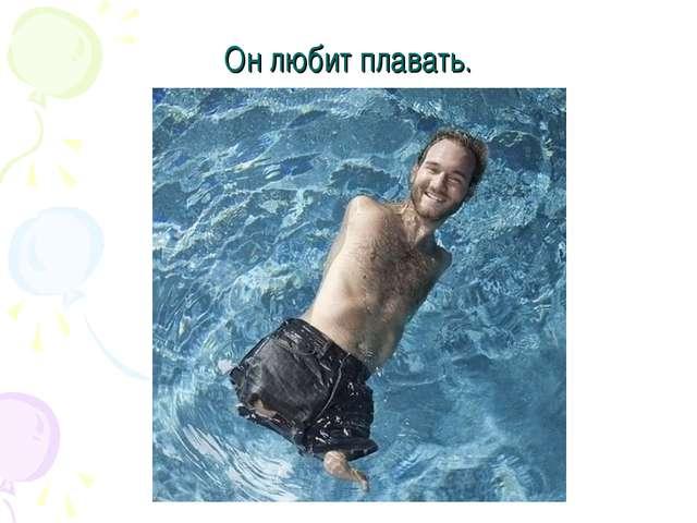 Он любит плавать.