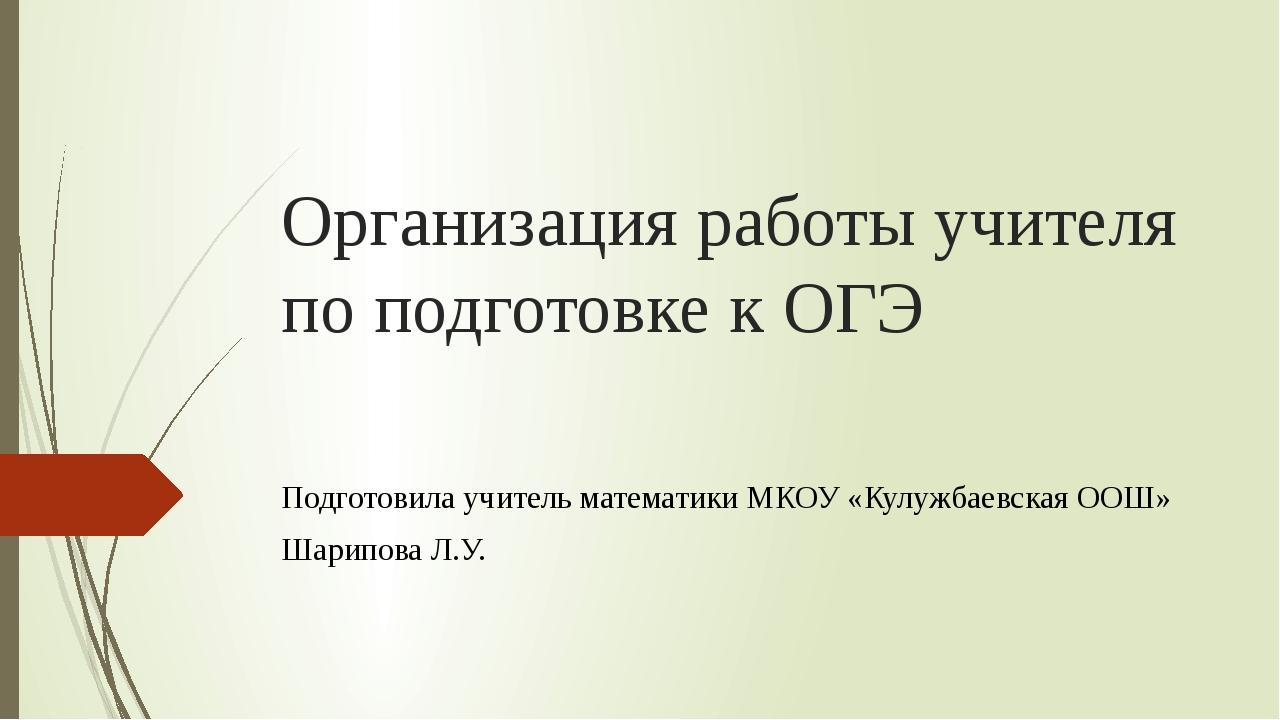 Организация работы учителя по подготовке к ОГЭ Подготовила учитель математики...