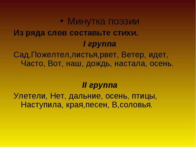 Минутка поэзии Из ряда слов составьте стихи. І группа Сад,Пожелтел,листья,рве...