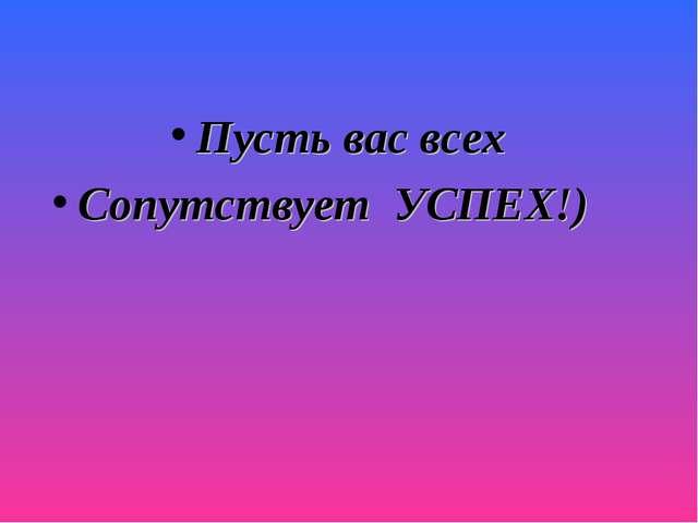 Пусть вас всех Сопутствует УСПЕХ!)