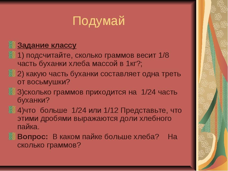 Подумай Задание классу 1) подсчитайте, сколько граммов весит 1/8 часть буханк...