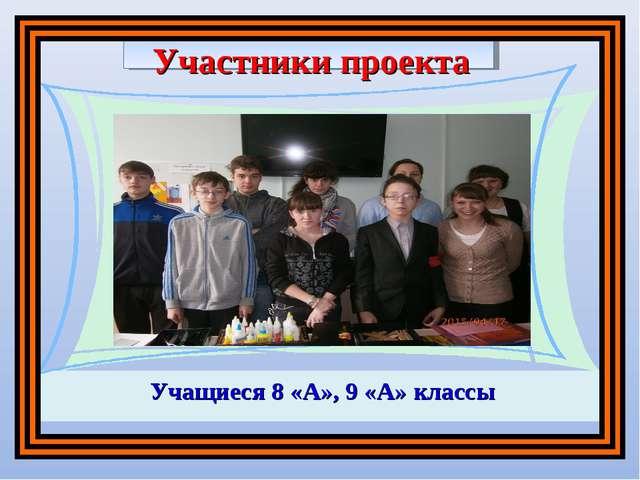 Участники проекта Учащиеся 8 «А», 9 «А» классы